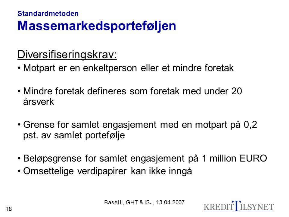 Basel II, GHT & ISJ, 13.04.2007 18 Standardmetoden Massemarkedsporteføljen Diversifiseringskrav: Motpart er en enkeltperson eller et mindre foretak Mindre foretak defineres som foretak med under 20 årsverk Grense for samlet engasjement med en motpart på 0,2 pst.