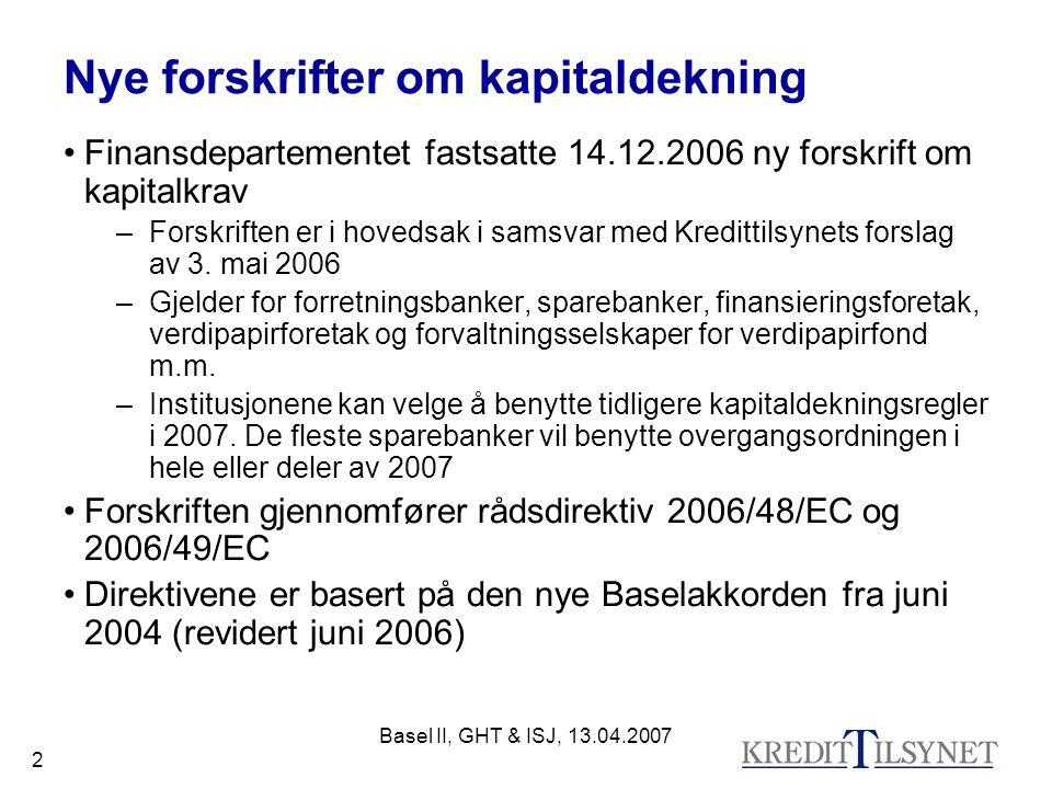 Basel II, GHT & ISJ, 13.04.2007 2 Nye forskrifter om kapitaldekning Finansdepartementet fastsatte 14.12.2006 ny forskrift om kapitalkrav –Forskriften er i hovedsak i samsvar med Kredittilsynets forslag av 3.