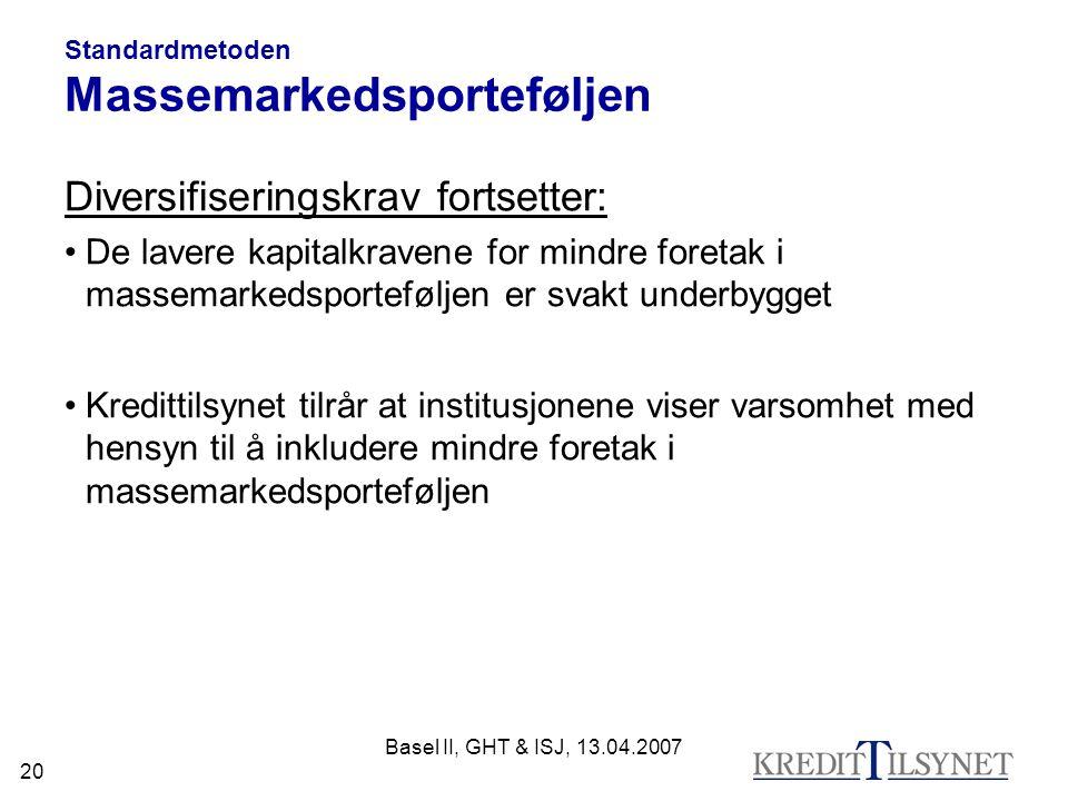 Basel II, GHT & ISJ, 13.04.2007 20 Standardmetoden Massemarkedsporteføljen Diversifiseringskrav fortsetter: De lavere kapitalkravene for mindre foretak i massemarkedsporteføljen er svakt underbygget Kredittilsynet tilrår at institusjonene viser varsomhet med hensyn til å inkludere mindre foretak i massemarkedsporteføljen