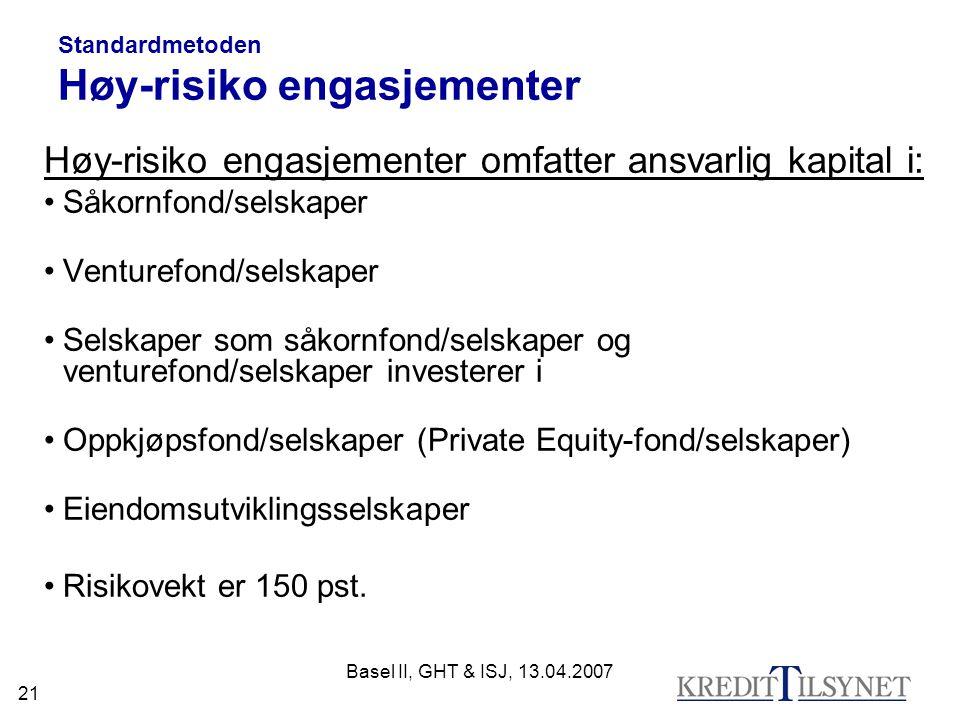 Basel II, GHT & ISJ, 13.04.2007 21 Standardmetoden Høy-risiko engasjementer Høy-risiko engasjementer omfatter ansvarlig kapital i: Såkornfond/selskaper Venturefond/selskaper Selskaper som såkornfond/selskaper og venturefond/selskaper investerer i Oppkjøpsfond/selskaper (Private Equity-fond/selskaper) Eiendomsutviklingsselskaper Risikovekt er 150 pst.