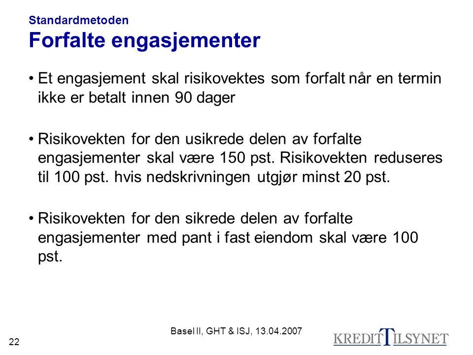 Basel II, GHT & ISJ, 13.04.2007 22 Standardmetoden Forfalte engasjementer Et engasjement skal risikovektes som forfalt når en termin ikke er betalt innen 90 dager Risikovekten for den usikrede delen av forfalte engasjementer skal være 150 pst.