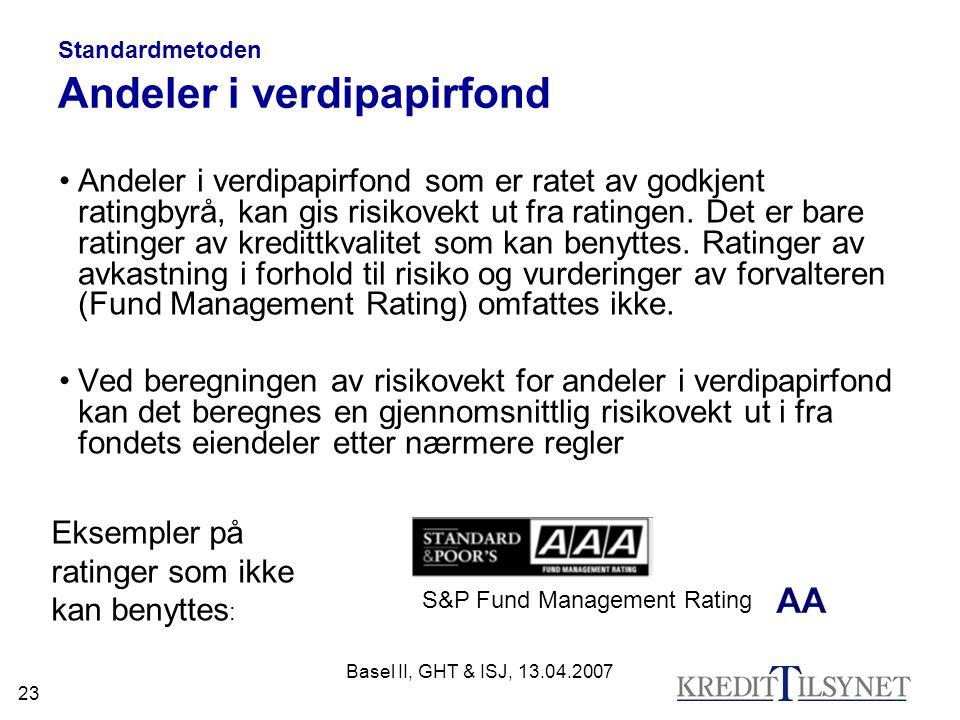 Basel II, GHT & ISJ, 13.04.2007 23 Standardmetoden Andeler i verdipapirfond Andeler i verdipapirfond som er ratet av godkjent ratingbyrå, kan gis risikovekt ut fra ratingen.