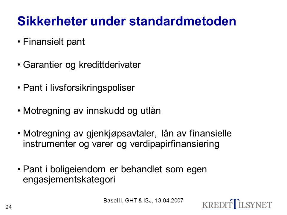Basel II, GHT & ISJ, 13.04.2007 24 Sikkerheter under standardmetoden Finansielt pant Garantier og kredittderivater Pant i livsforsikringspoliser Motregning av innskudd og utlån Motregning av gjenkjøpsavtaler, lån av finansielle instrumenter og varer og verdipapirfinansiering Pant i boligeiendom er behandlet som egen engasjementskategori