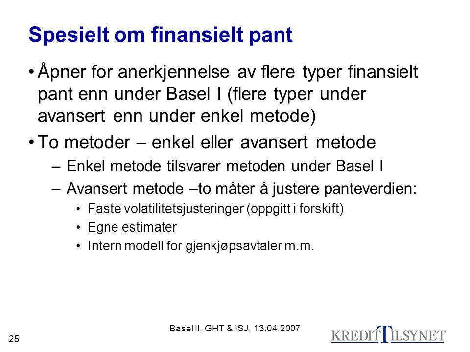Basel II, GHT & ISJ, 13.04.2007 25 Spesielt om finansielt pant Åpner for anerkjennelse av flere typer finansielt pant enn under Basel I (flere typer under avansert enn under enkel metode) To metoder – enkel eller avansert metode –Enkel metode tilsvarer metoden under Basel I –Avansert metode –to måter å justere panteverdien: Faste volatilitetsjusteringer (oppgitt i forskift) Egne estimater Intern modell for gjenkjøpsavtaler m.m.