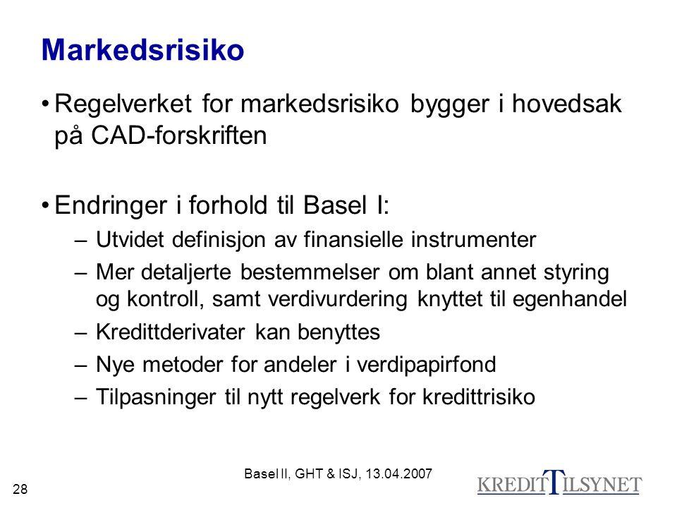 Basel II, GHT & ISJ, 13.04.2007 28 Markedsrisiko Regelverket for markedsrisiko bygger i hovedsak på CAD-forskriften Endringer i forhold til Basel I: –Utvidet definisjon av finansielle instrumenter –Mer detaljerte bestemmelser om blant annet styring og kontroll, samt verdivurdering knyttet til egenhandel –Kredittderivater kan benyttes –Nye metoder for andeler i verdipapirfond –Tilpasninger til nytt regelverk for kredittrisiko