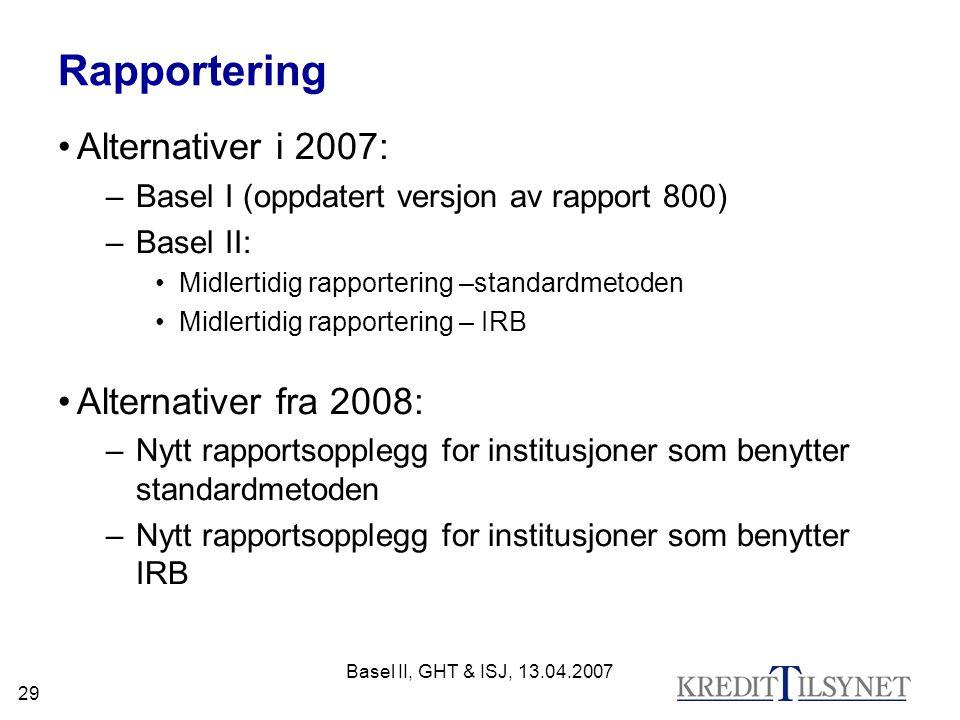 Basel II, GHT & ISJ, 13.04.2007 29 Rapportering Alternativer i 2007: –Basel I (oppdatert versjon av rapport 800) –Basel II: Midlertidig rapportering –standardmetoden Midlertidig rapportering – IRB Alternativer fra 2008: –Nytt rapportsopplegg for institusjoner som benytter standardmetoden –Nytt rapportsopplegg for institusjoner som benytter IRB