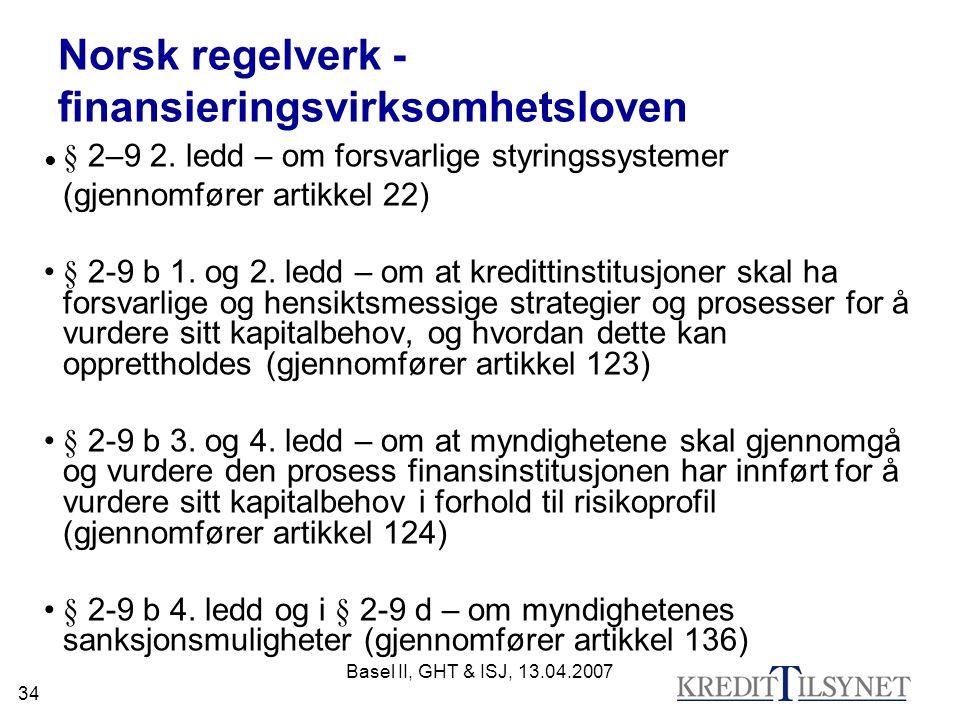 Basel II, GHT & ISJ, 13.04.2007 34 Norsk regelverk - finansieringsvirksomhetsloven ● § 2–9 2. ledd – om forsvarlige styringssystemer (gjennomfører art