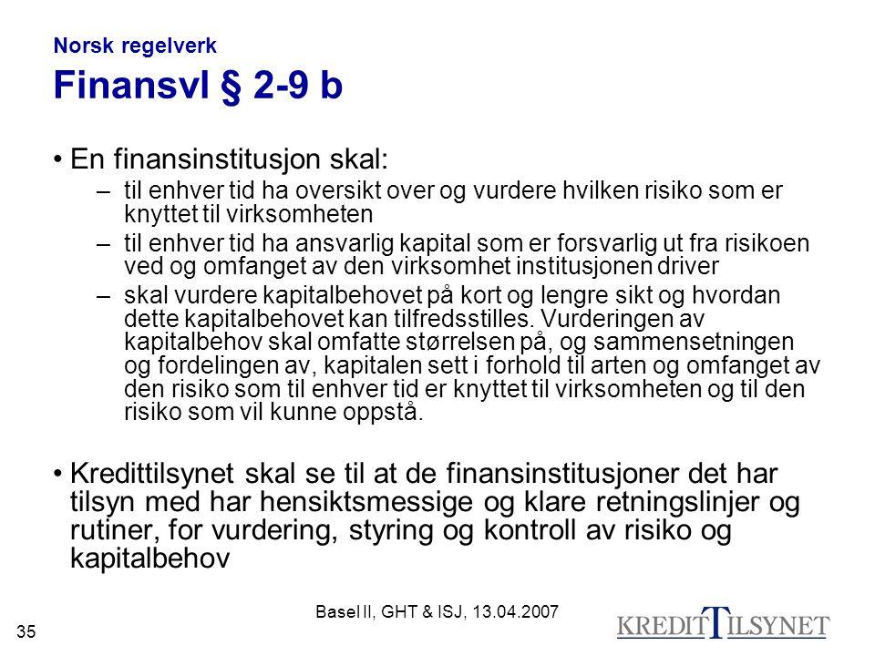 Basel II, GHT & ISJ, 13.04.2007 35 Norsk regelverk Finansvl § 2-9 b En finansinstitusjon skal: –til enhver tid ha oversikt over og vurdere hvilken risiko som er knyttet til virksomheten –til enhver tid ha ansvarlig kapital som er forsvarlig ut fra risikoen ved og omfanget av den virksomhet institusjonen driver –skal vurdere kapitalbehovet på kort og lengre sikt og hvordan dette kapitalbehovet kan tilfredsstilles.