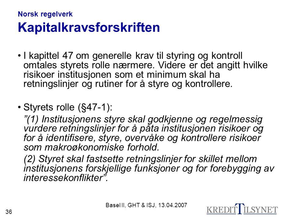 Basel II, GHT & ISJ, 13.04.2007 36 Norsk regelverk Kapitalkravsforskriften I kapittel 47 om generelle krav til styring og kontroll omtales styrets rolle nærmere.
