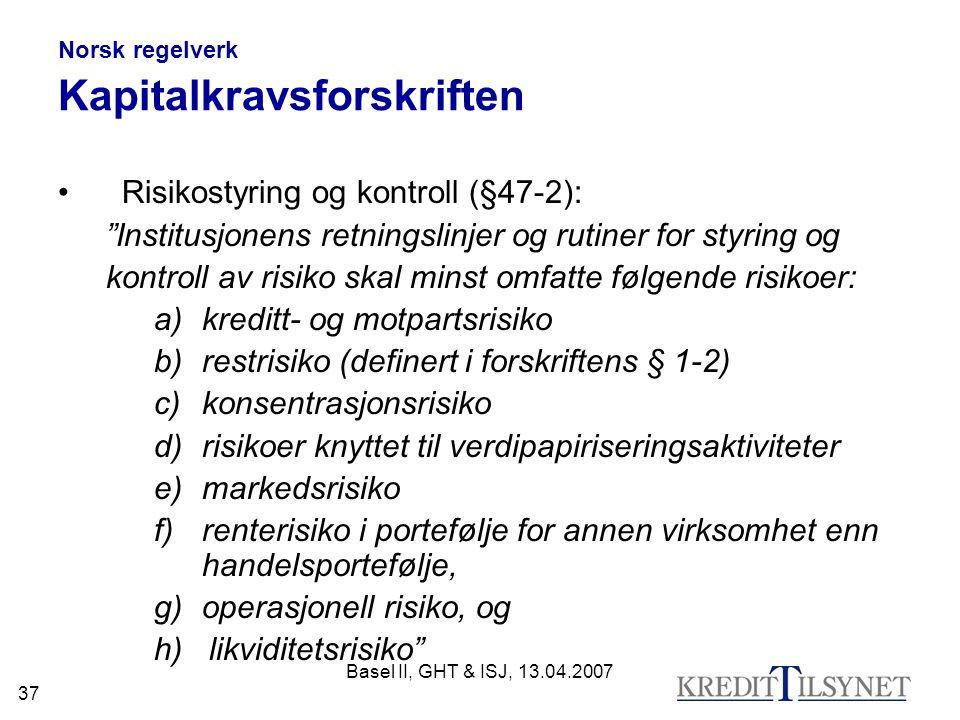 """Basel II, GHT & ISJ, 13.04.2007 37 Norsk regelverk Kapitalkravsforskriften Risikostyring og kontroll (§47-2): """"Institusjonens retningslinjer og rutine"""