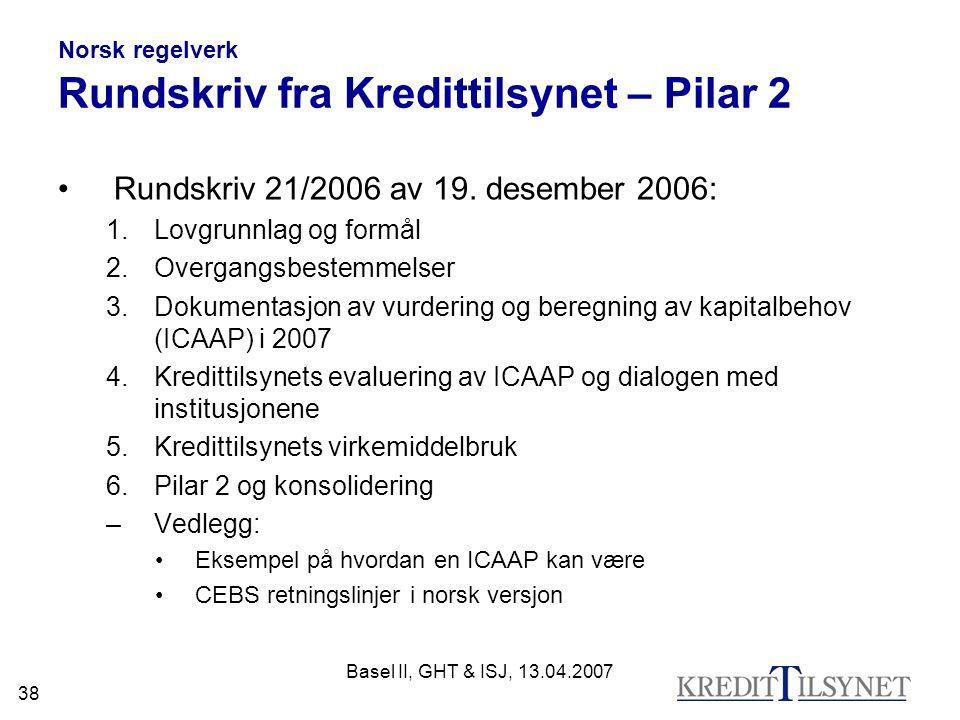 Basel II, GHT & ISJ, 13.04.2007 38 Norsk regelverk Rundskriv fra Kredittilsynet – Pilar 2 Rundskriv 21/2006 av 19. desember 2006: 1.Lovgrunnlag og for