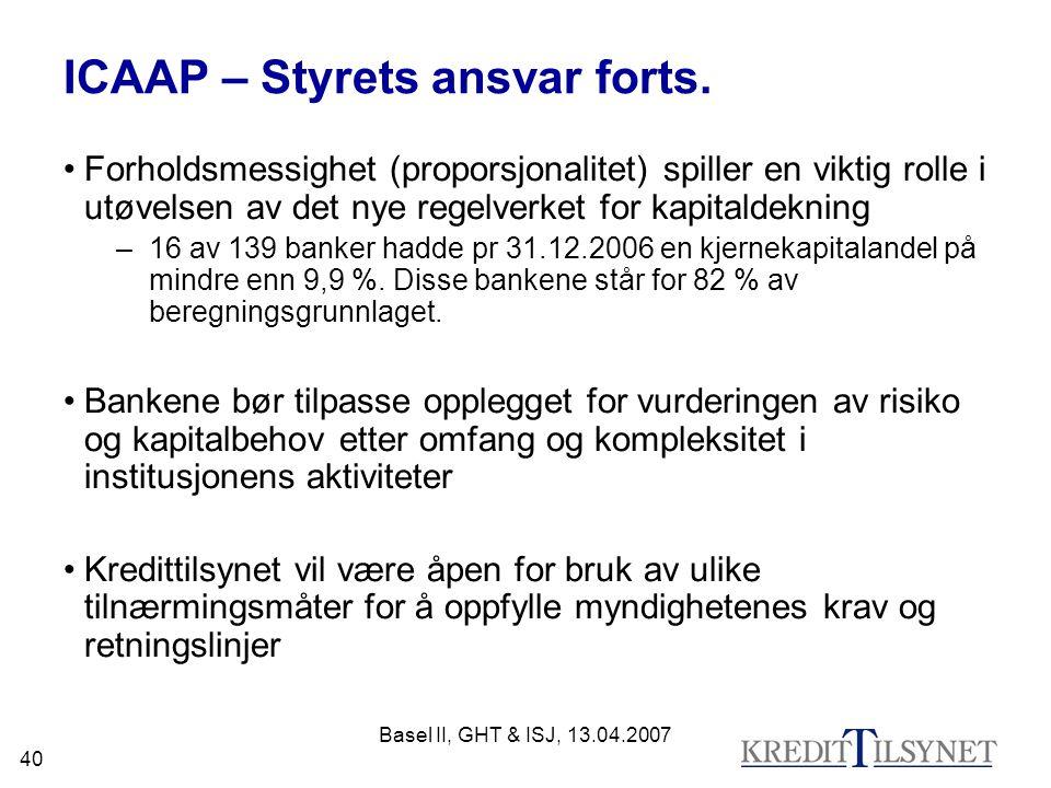 Basel II, GHT & ISJ, 13.04.2007 40 ICAAP – Styrets ansvar forts. Forholdsmessighet (proporsjonalitet) spiller en viktig rolle i utøvelsen av det nye r