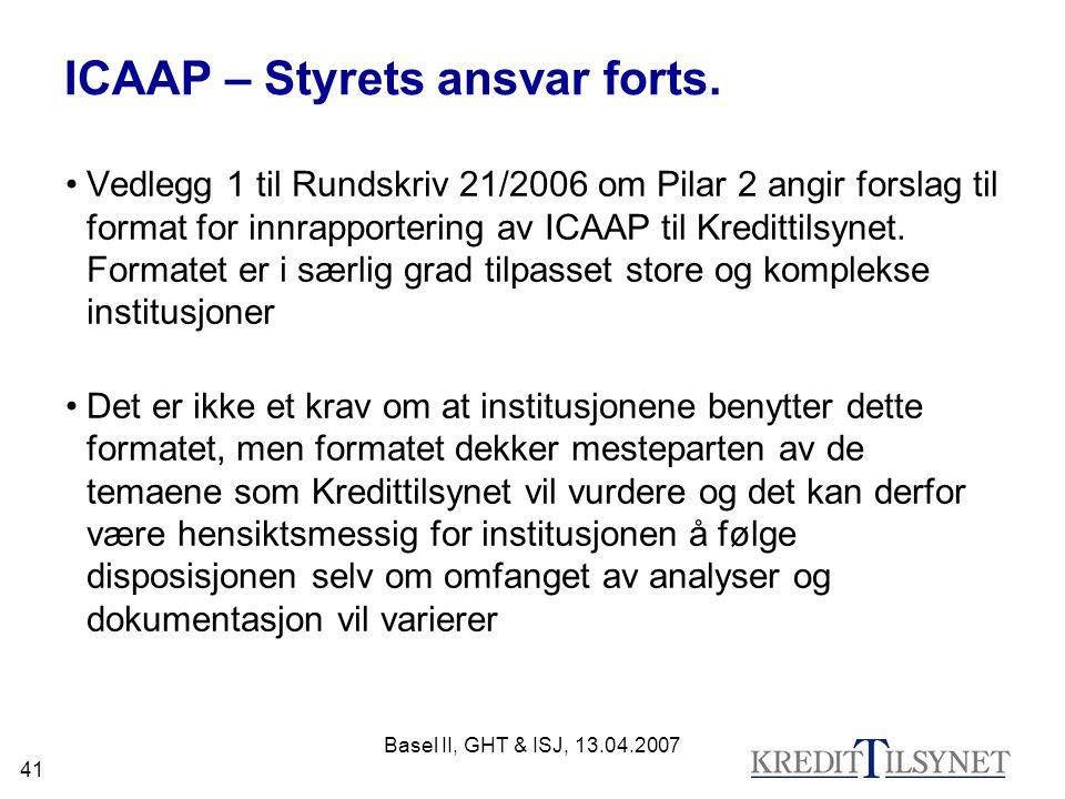 Basel II, GHT & ISJ, 13.04.2007 41 ICAAP – Styrets ansvar forts. Vedlegg 1 til Rundskriv 21/2006 om Pilar 2 angir forslag til format for innrapporteri