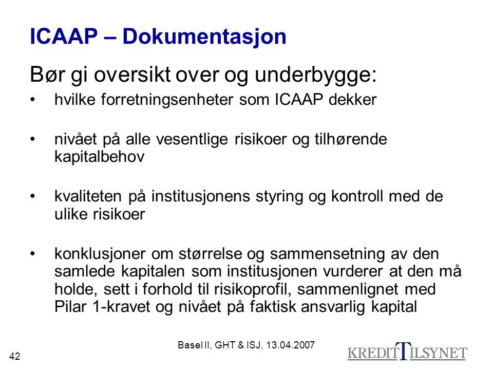 Basel II, GHT & ISJ, 13.04.2007 42 ICAAP – Dokumentasjon Bør gi oversikt over og underbygge: hvilke forretningsenheter som ICAAP dekker nivået på alle