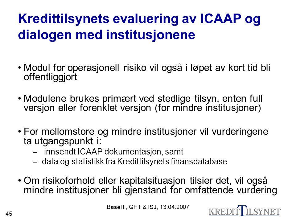 Basel II, GHT & ISJ, 13.04.2007 45 Kredittilsynets evaluering av ICAAP og dialogen med institusjonene Modul for operasjonell risiko vil også i løpet av kort tid bli offentliggjort Modulene brukes primært ved stedlige tilsyn, enten full versjon eller forenklet versjon (for mindre institusjoner) For mellomstore og mindre institusjoner vil vurderingene ta utgangspunkt i: – innsendt ICAAP dokumentasjon, samt –data og statistikk fra Kredittilsynets finansdatabase Om risikoforhold eller kapitalsituasjon tilsier det, vil også mindre institusjoner bli gjenstand for omfattende vurdering