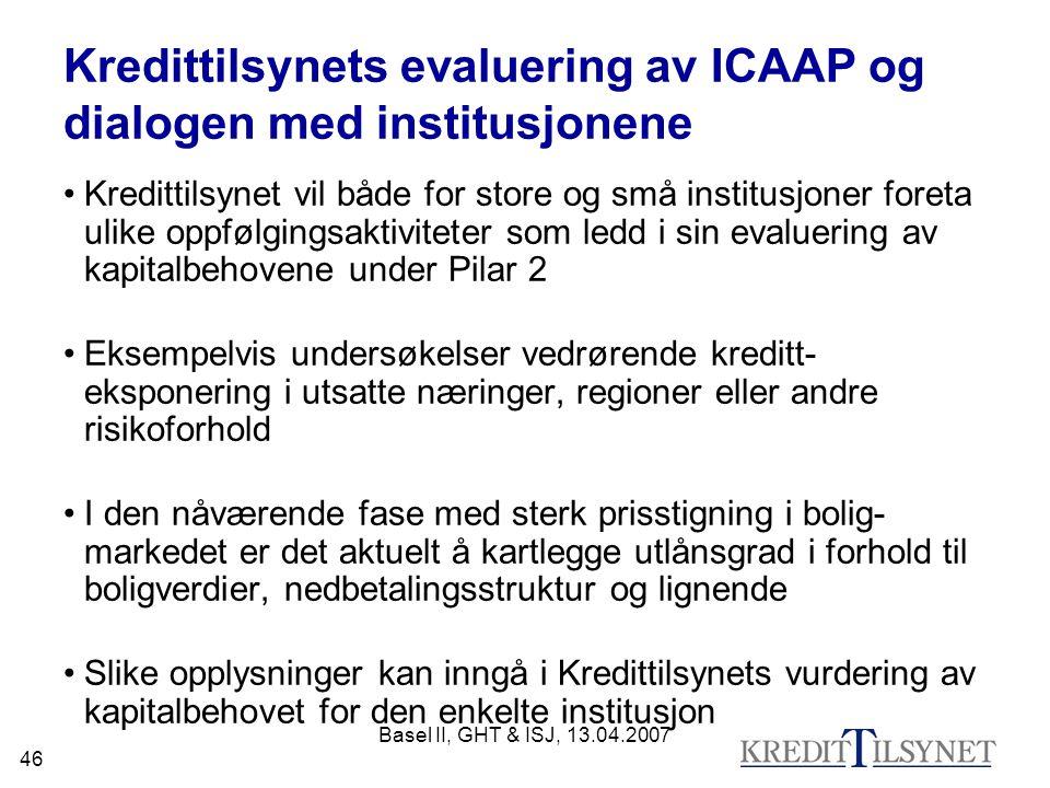 Basel II, GHT & ISJ, 13.04.2007 46 Kredittilsynets evaluering av ICAAP og dialogen med institusjonene Kredittilsynet vil både for store og små institusjoner foreta ulike oppfølgingsaktiviteter som ledd i sin evaluering av kapitalbehovene under Pilar 2 Eksempelvis undersøkelser vedrørende kreditt- eksponering i utsatte næringer, regioner eller andre risikoforhold I den nåværende fase med sterk prisstigning i bolig- markedet er det aktuelt å kartlegge utlånsgrad i forhold til boligverdier, nedbetalingsstruktur og lignende Slike opplysninger kan inngå i Kredittilsynets vurdering av kapitalbehovet for den enkelte institusjon