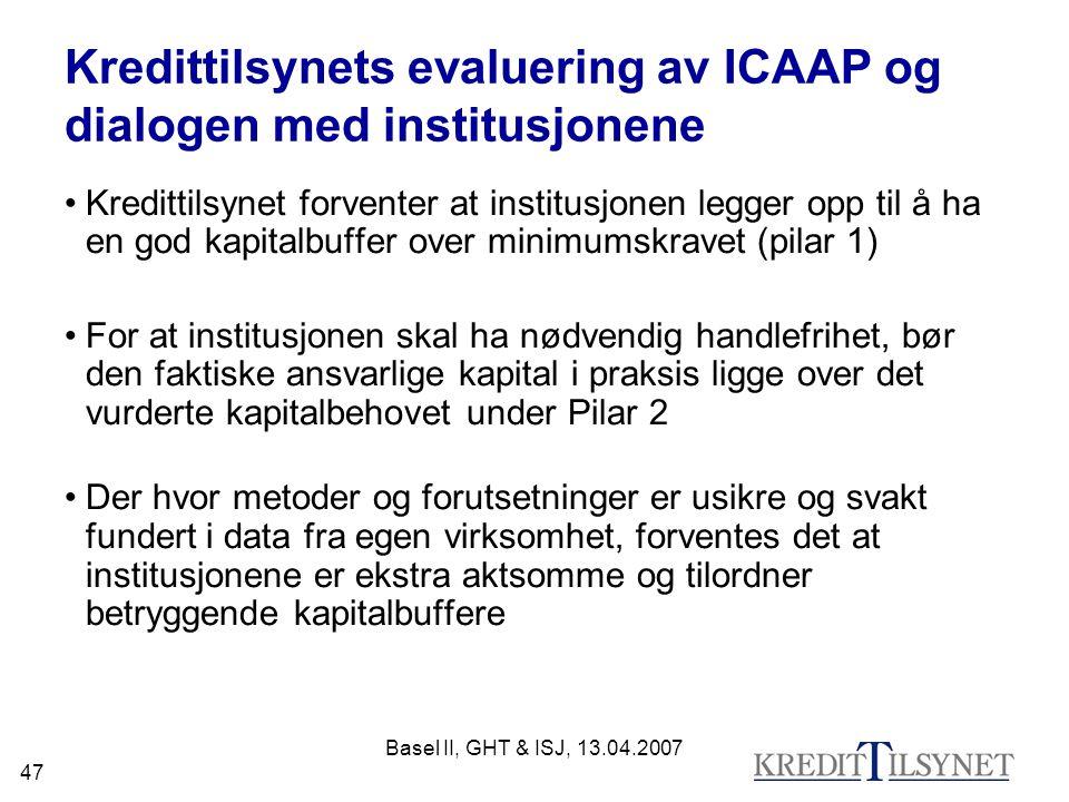 Basel II, GHT & ISJ, 13.04.2007 47 Kredittilsynets evaluering av ICAAP og dialogen med institusjonene Kredittilsynet forventer at institusjonen legger opp til å ha en god kapitalbuffer over minimumskravet (pilar 1) For at institusjonen skal ha nødvendig handlefrihet, bør den faktiske ansvarlige kapital i praksis ligge over det vurderte kapitalbehovet under Pilar 2 Der hvor metoder og forutsetninger er usikre og svakt fundert i data fra egen virksomhet, forventes det at institusjonene er ekstra aktsomme og tilordner betryggende kapitalbuffere