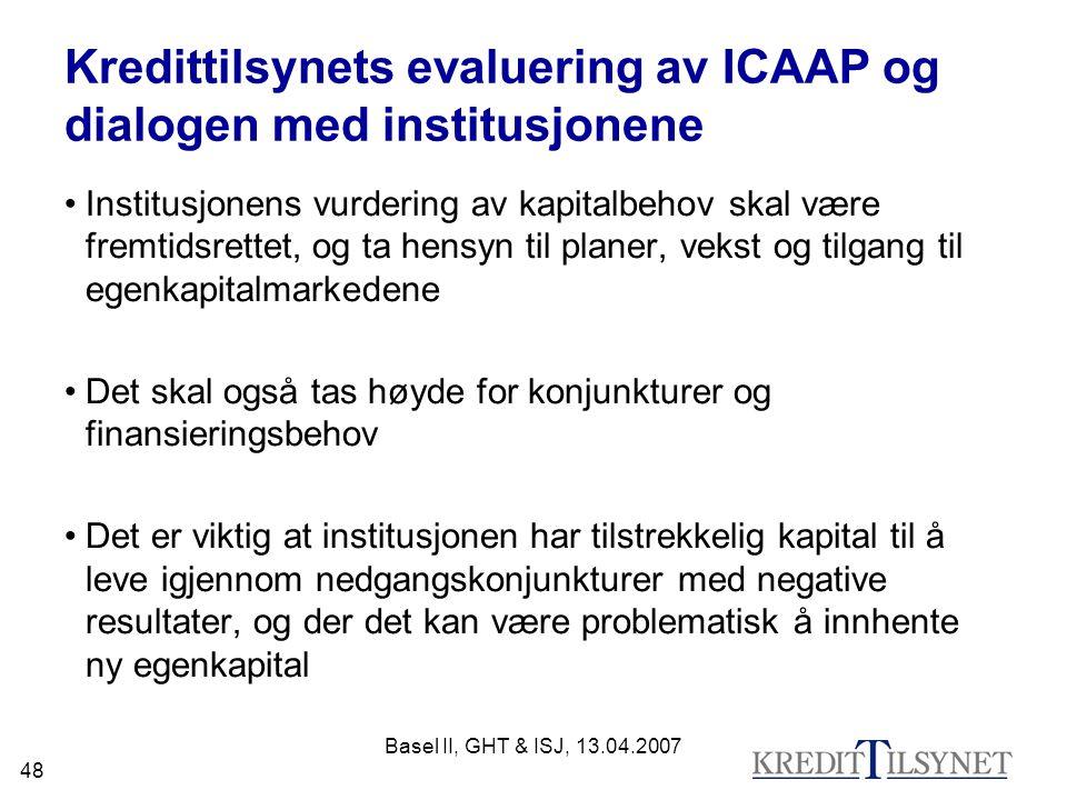 Basel II, GHT & ISJ, 13.04.2007 48 Kredittilsynets evaluering av ICAAP og dialogen med institusjonene Institusjonens vurdering av kapitalbehov skal være fremtidsrettet, og ta hensyn til planer, vekst og tilgang til egenkapitalmarkedene Det skal også tas høyde for konjunkturer og finansieringsbehov Det er viktig at institusjonen har tilstrekkelig kapital til å leve igjennom nedgangskonjunkturer med negative resultater, og der det kan være problematisk å innhente ny egenkapital