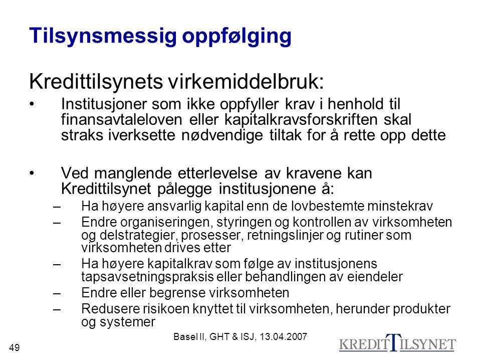 Basel II, GHT & ISJ, 13.04.2007 49 Tilsynsmessig oppfølging Kredittilsynets virkemiddelbruk: Institusjoner som ikke oppfyller krav i henhold til finan