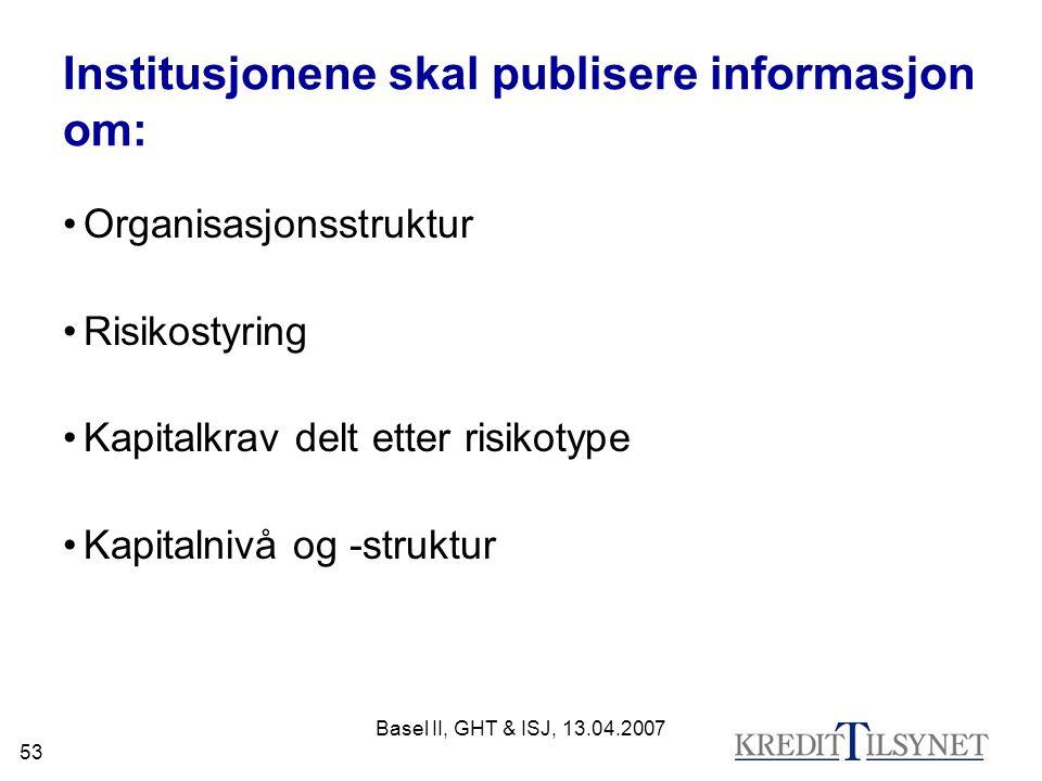 Basel II, GHT & ISJ, 13.04.2007 53 Institusjonene skal publisere informasjon om: Organisasjonsstruktur Risikostyring Kapitalkrav delt etter risikotype Kapitalnivå og -struktur