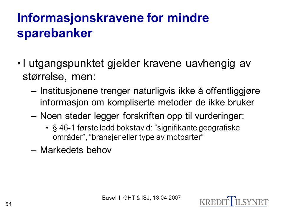 Basel II, GHT & ISJ, 13.04.2007 54 Informasjonskravene for mindre sparebanker I utgangspunktet gjelder kravene uavhengig av størrelse, men: –Institusjonene trenger naturligvis ikke å offentliggjøre informasjon om kompliserte metoder de ikke bruker –Noen steder legger forskriften opp til vurderinger: § 46-1 første ledd bokstav d: signifikante geografiske områder , bransjer eller type av motparter –Markedets behov