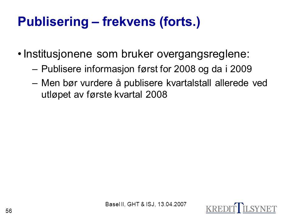 Basel II, GHT & ISJ, 13.04.2007 56 Publisering – frekvens (forts.) Institusjonene som bruker overgangsreglene: –Publisere informasjon først for 2008 og da i 2009 –Men bør vurdere å publisere kvartalstall allerede ved utløpet av første kvartal 2008