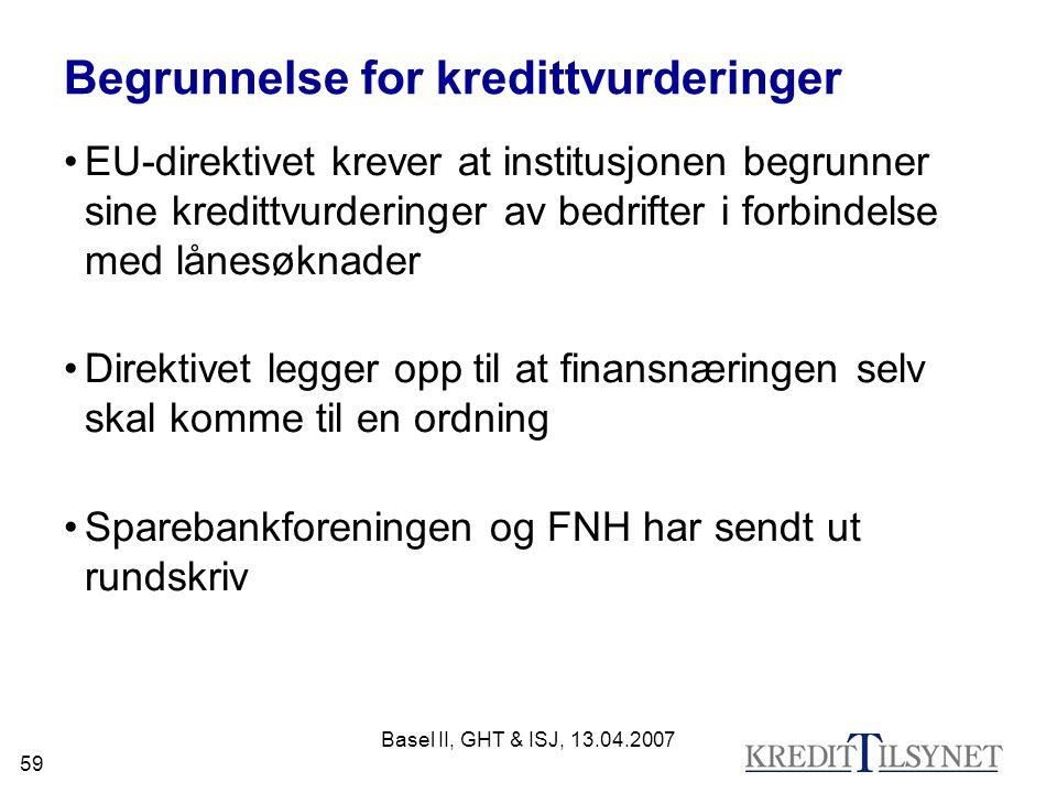 Basel II, GHT & ISJ, 13.04.2007 59 Begrunnelse for kredittvurderinger EU-direktivet krever at institusjonen begrunner sine kredittvurderinger av bedrifter i forbindelse med lånesøknader Direktivet legger opp til at finansnæringen selv skal komme til en ordning Sparebankforeningen og FNH har sendt ut rundskriv