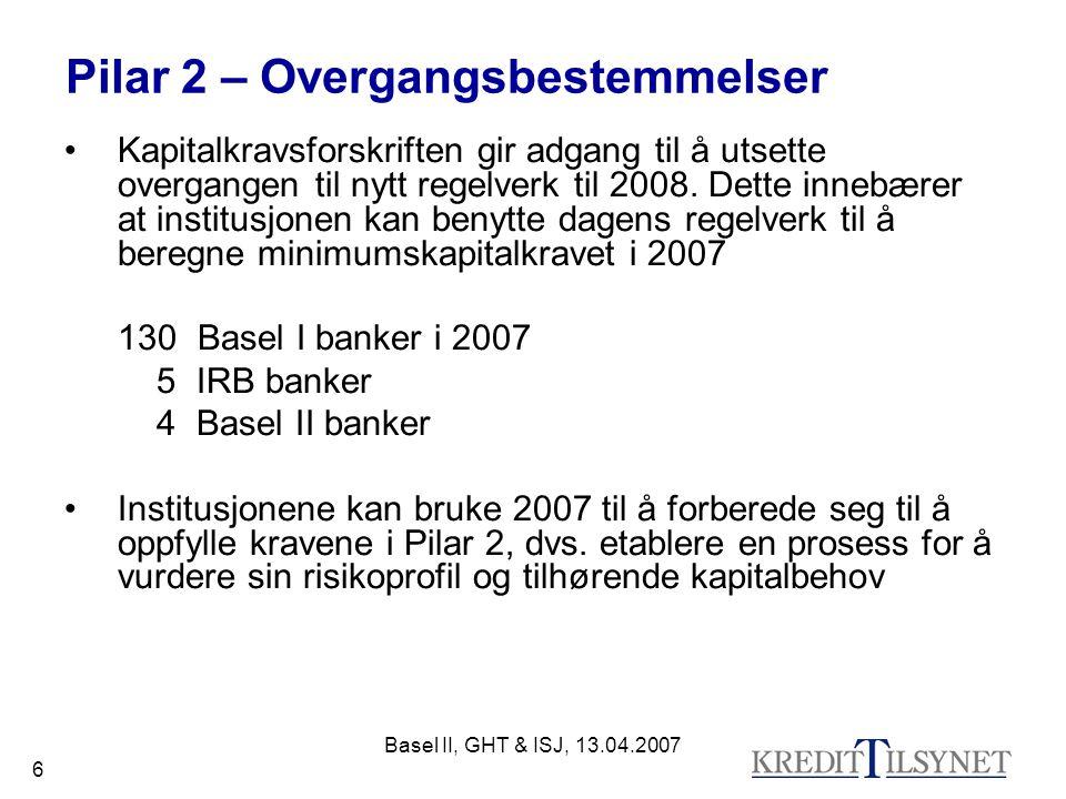 Basel II, GHT & ISJ, 13.04.2007 6 Pilar 2 – Overgangsbestemmelser Kapitalkravsforskriften gir adgang til å utsette overgangen til nytt regelverk til 2008.