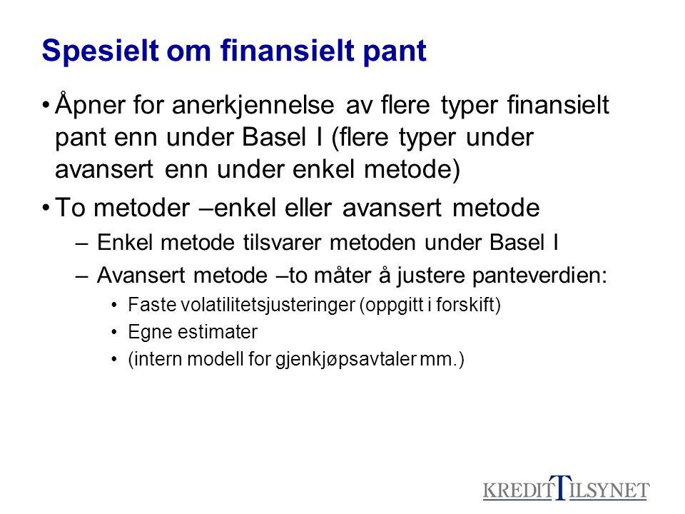 Spesielt om finansielt pant Åpner for anerkjennelse av flere typer finansielt pant enn under Basel I (flere typer under avansert enn under enkel metode) To metoder –enkel eller avansert metode –Enkel metode tilsvarer metoden under Basel I –Avansert metode –to måter å justere panteverdien: Faste volatilitetsjusteringer (oppgitt i forskift) Egne estimater (intern modell for gjenkjøpsavtaler mm.)