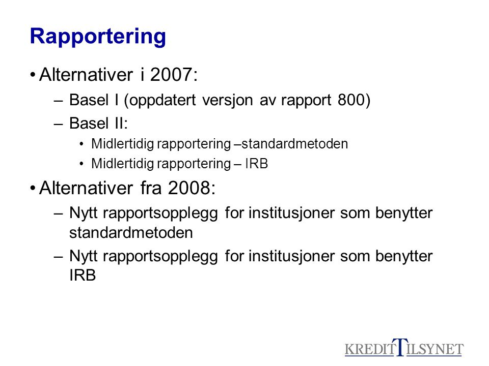 Rapportering Alternativer i 2007: –Basel I (oppdatert versjon av rapport 800) –Basel II: Midlertidig rapportering –standardmetoden Midlertidig rapportering – IRB Alternativer fra 2008: –Nytt rapportsopplegg for institusjoner som benytter standardmetoden –Nytt rapportsopplegg for institusjoner som benytter IRB