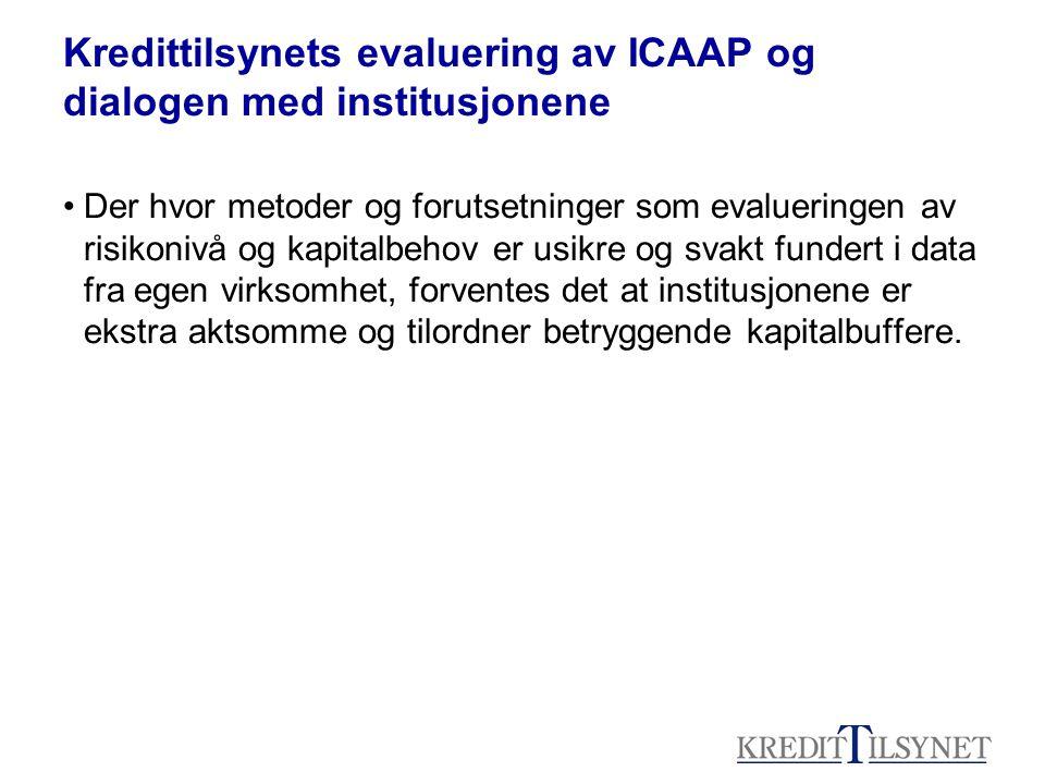 Kredittilsynets evaluering av ICAAP og dialogen med institusjonene Der hvor metoder og forutsetninger som evalueringen av risikonivå og kapitalbehov er usikre og svakt fundert i data fra egen virksomhet, forventes det at institusjonene er ekstra aktsomme og tilordner betryggende kapitalbuffere.