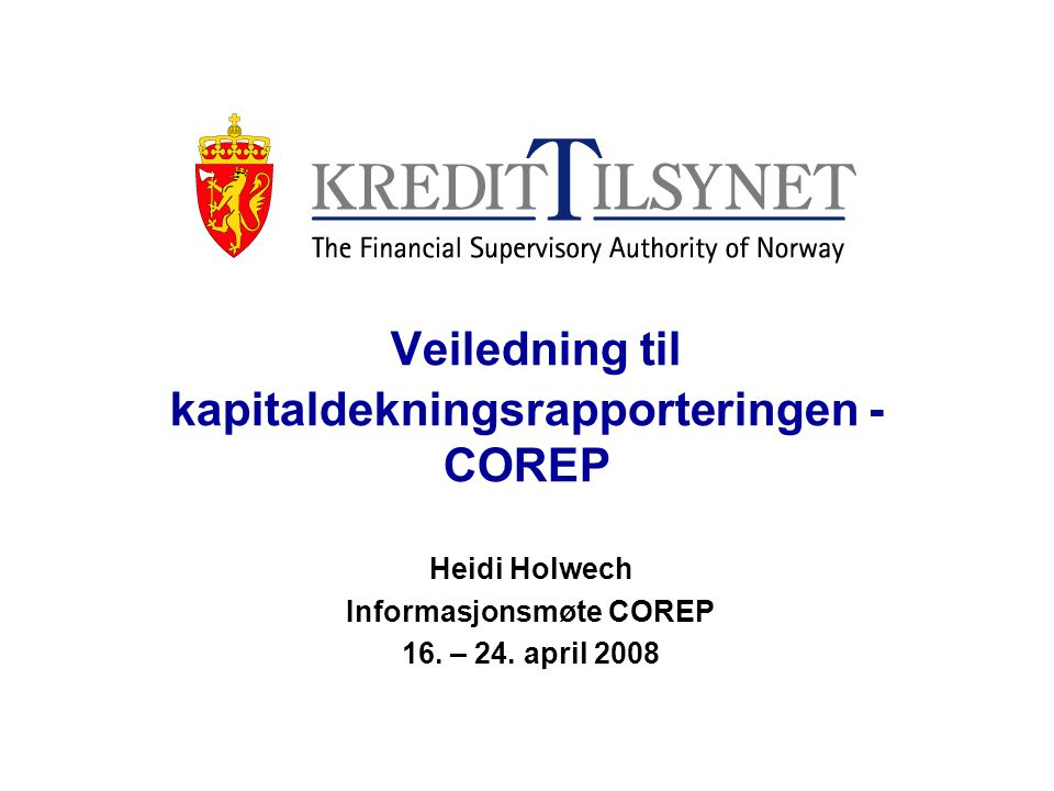 Veiledning - COREP Veiledningen er lagt ut på Kredittilsynets hjemmeside (http://www.kredittilsynet.no/wbch3.exe?d=6457) Overordnede prinsipper Veiledningens innhold/struktur