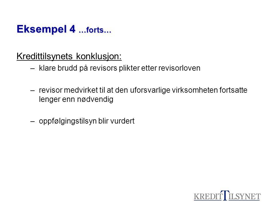 Eksempel 4 …forts… Kredittilsynets konklusjon: –klare brudd på revisors plikter etter revisorloven –revisor medvirket til at den uforsvarlige virksomh
