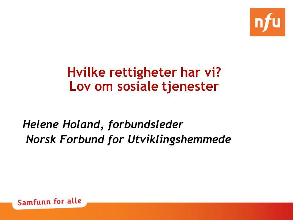 Hvilke rettigheter har vi? Lov om sosiale tjenester Helene Holand, forbundsleder Norsk Forbund for Utviklingshemmede