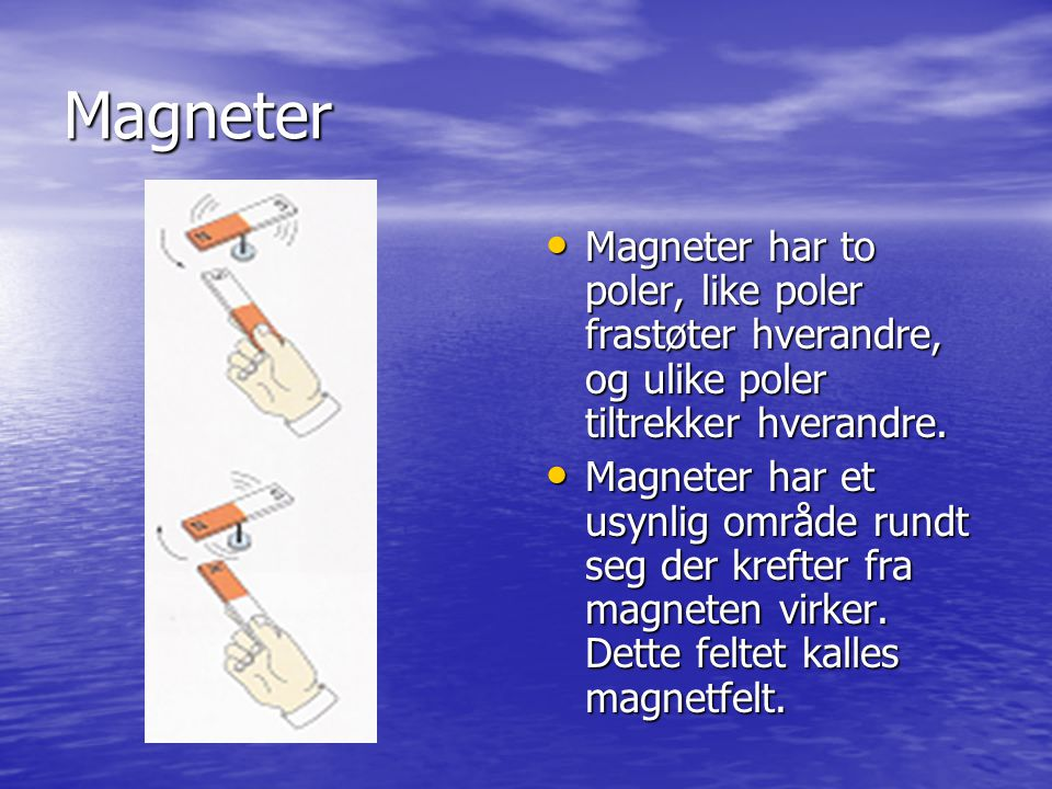 Magneter Magneter har to poler, like poler frastøter hverandre, og ulike poler tiltrekker hverandre. Magneter har to poler, like poler frastøter hvera