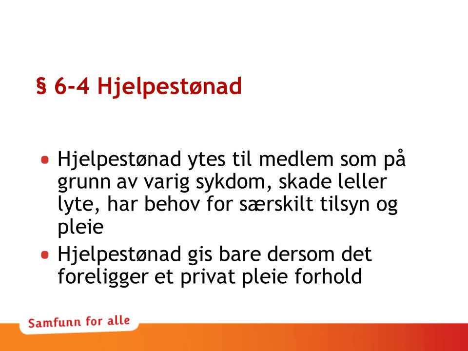 § 6-4 Hjelpestønad Hjelpestønad ytes til medlem som på grunn av varig sykdom, skade leller lyte, har behov for særskilt tilsyn og pleie Hjelpestønad gis bare dersom det foreligger et privat pleie forhold