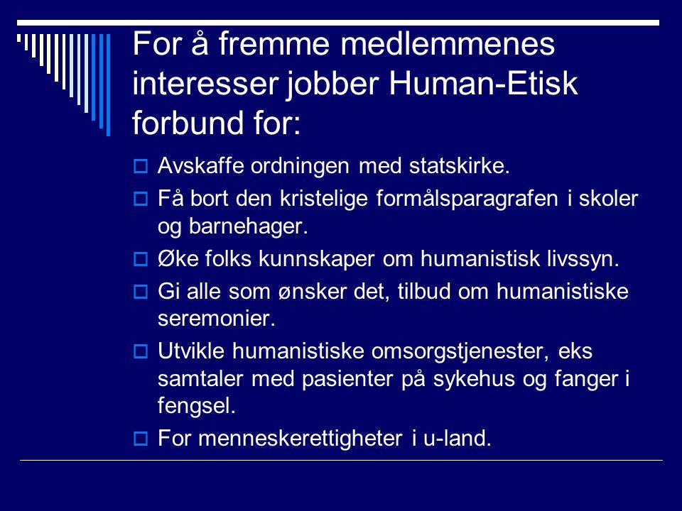 For å fremme medlemmenes interesser jobber Human-Etisk forbund for:  Avskaffe ordningen med statskirke.  Få bort den kristelige formålsparagrafen i