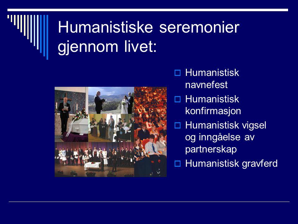 Humanistiske seremonier gjennom livet:  Humanistisk navnefest  Humanistisk konfirmasjon  Humanistisk vigsel og inngåelse av partnerskap  Humanisti