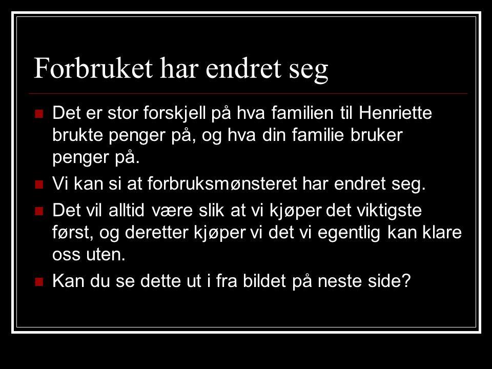Forbruket har endret seg Det er stor forskjell på hva familien til Henriette brukte penger på, og hva din familie bruker penger på. Vi kan si at forbr