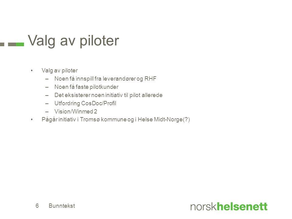 Valg av piloter –Noen få innspill fra leverandører og RHF –Noen få faste pilotkunder –Det eksisterer noen initiativ til pilot allerede –Utfordring CosDoc/Profil –Vision/Winmed 2 Pågår initiativ i Tromsø kommune og i Helse Midt-Norge(?) Bunntekst6