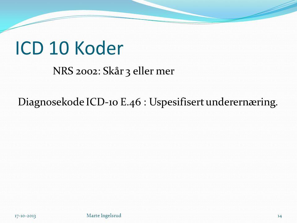 ICD 10 Koder NRS 2002: Skår 3 eller mer Diagnosekode ICD-10 E.46 : Uspesifisert underernæring. Marte Ingelsrud17-10-201314