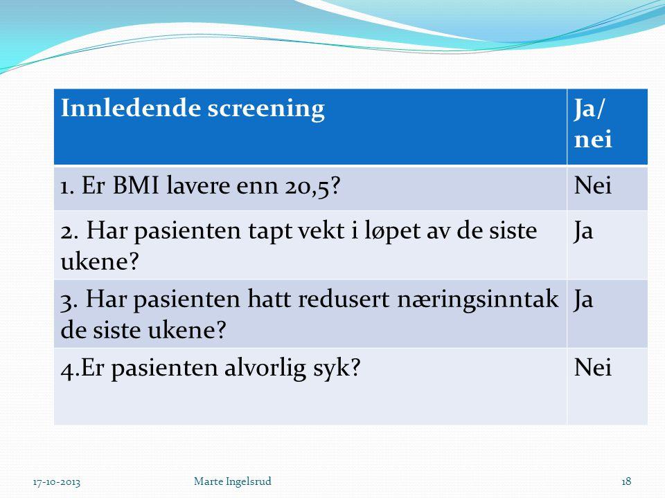 Innledende screeningJa/ nei 1. Er BMI lavere enn 20,5?Nei 2. Har pasienten tapt vekt i løpet av de siste ukene? Ja 3. Har pasienten hatt redusert næri