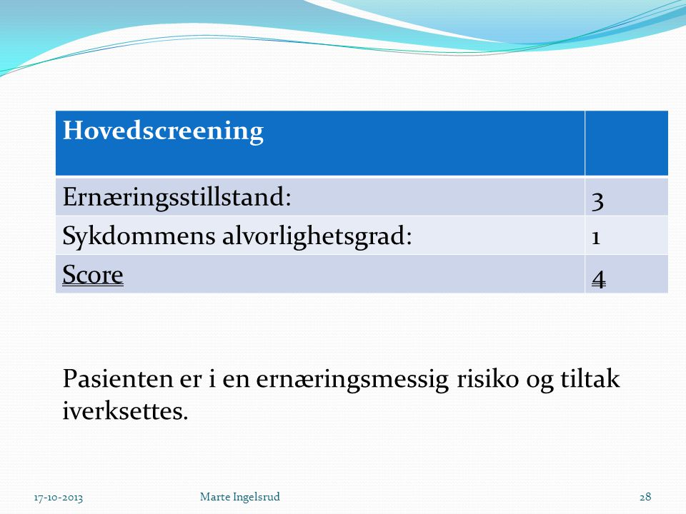 Hovedscreening Ernæringsstillstand:3 Sykdommens alvorlighetsgrad:1 Score4 Pasienten er i en ernæringsmessig risiko og tiltak iverksettes. 17-10-201328