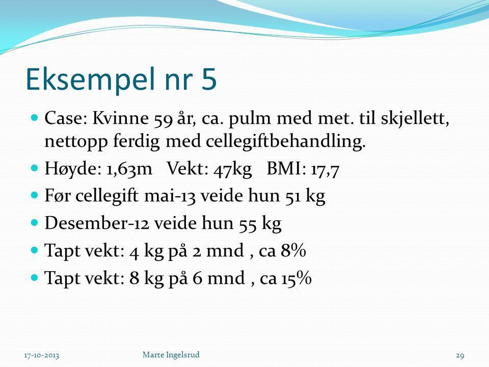 Eksempel nr 5 Case: Kvinne 59 år, ca. pulm med met. til skjellett, nettopp ferdig med cellegiftbehandling. Høyde: 1,63m Vekt: 47kg BMI: 17,7 Før celle