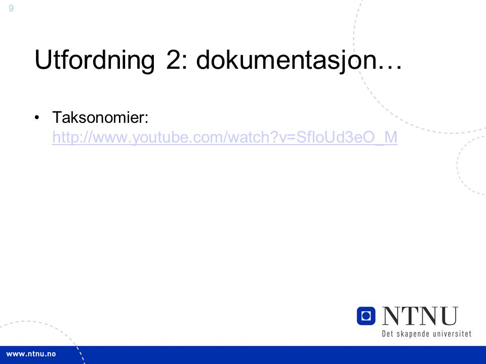 9 Utfordning 2: dokumentasjon… Taksonomier: http://www.youtube.com/watch v=SfloUd3eO_M http://www.youtube.com/watch v=SfloUd3eO_M