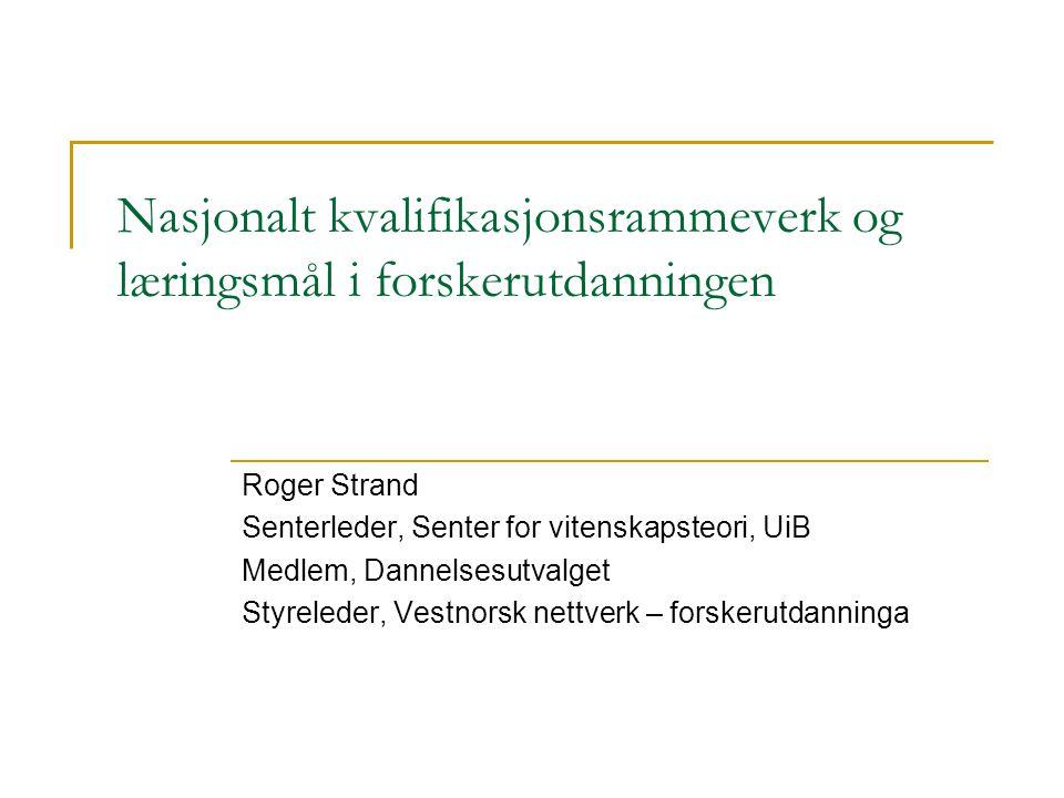 Nasjonalt kvalifikasjonsrammeverk og læringsmål i forskerutdanningen Roger Strand Senterleder, Senter for vitenskapsteori, UiB Medlem, Dannelsesutvalg