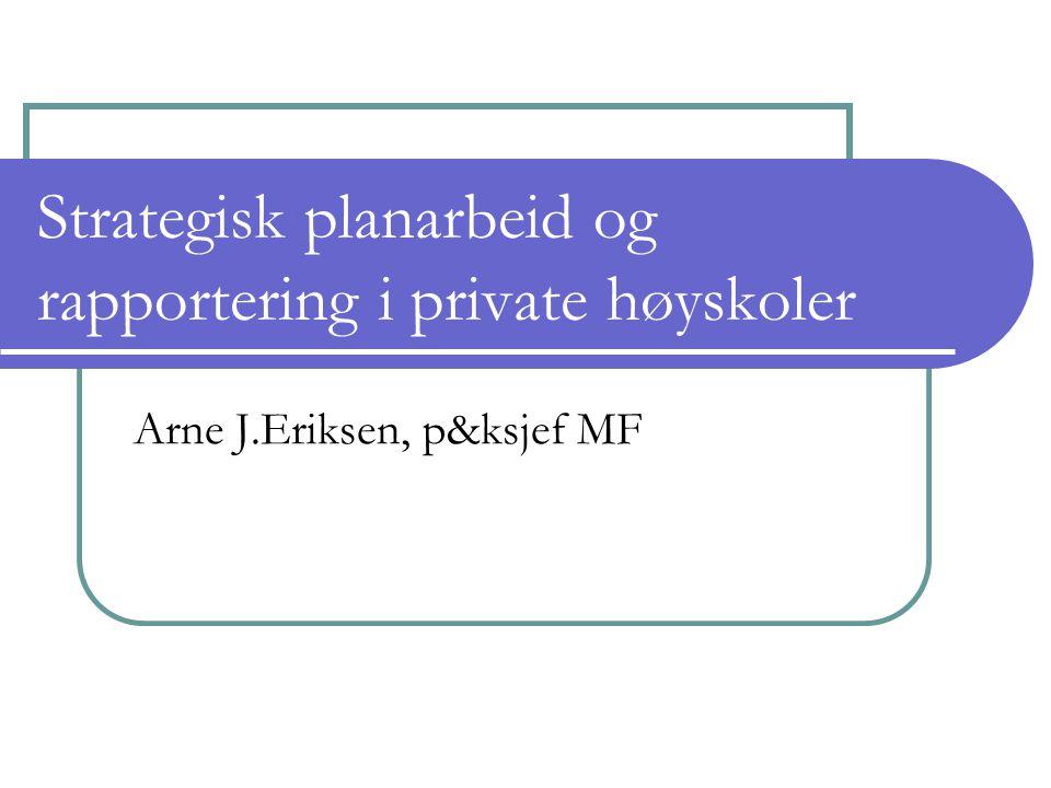 Strategisk planarbeid og rapportering i private høyskoler Arne J.Eriksen, p&ksjef MF
