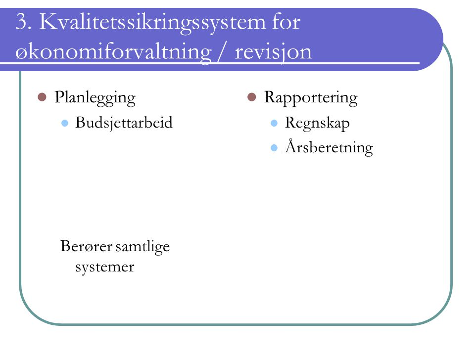 3. Kvalitetssikringssystem for økonomiforvaltning / revisjon Planlegging Budsjettarbeid Berører samtlige systemer Rapportering Regnskap Årsberetning