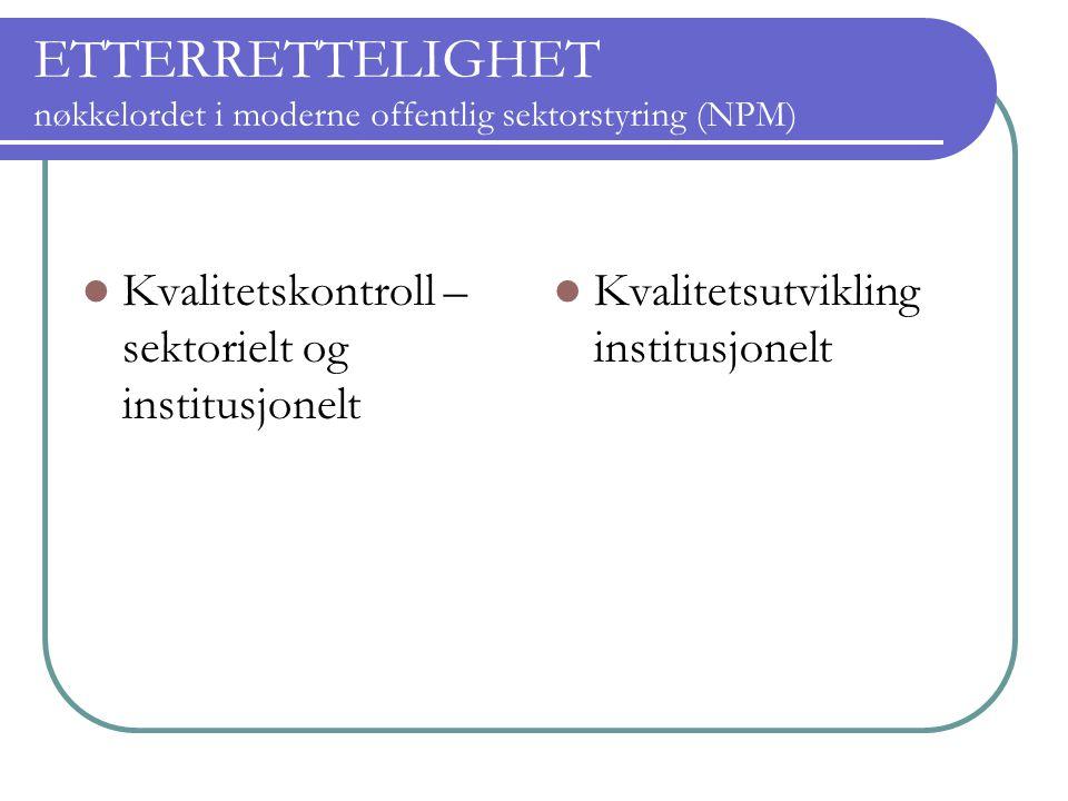 ETTERRETTELIGHET nøkkelordet i moderne offentlig sektorstyring (NPM) Kvalitetskontroll – sektorielt og institusjonelt Kvalitetsutvikling institusjonel