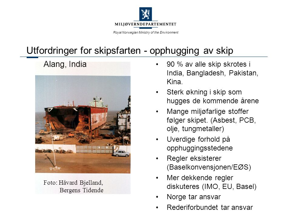 Royal Norwegian Ministry of the Environment Utfordringer for skipsfarten - opphugging av skip 90 % av alle skip skrotes i India, Bangladesh, Pakistan,